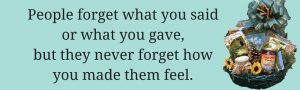People forget what you said or what you gave but they never forget how you made them feel!