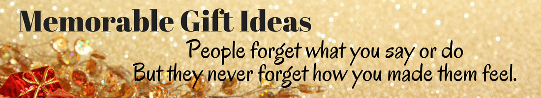 Memorable Gift Ideas - People forget what you say or do but they never forget how you made them feel.