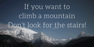 If you want to climb a mountain, don't look for the stairs.