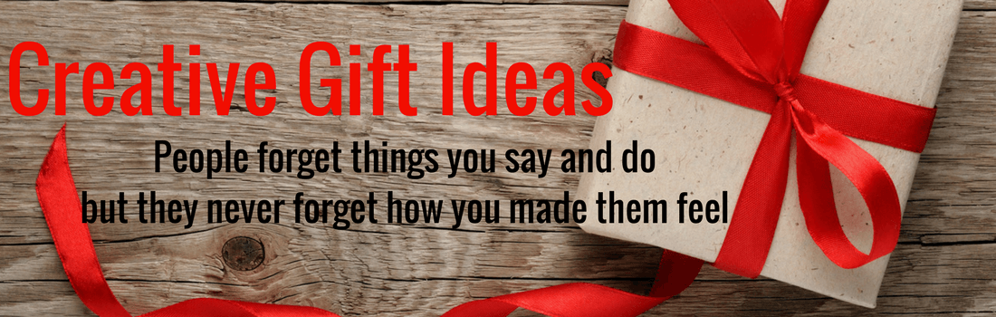 Creative Gift Ideas - People forget things you say but they never forget how you make them feel.