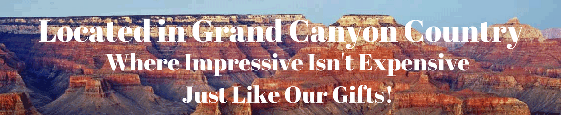Located in Grand Canyon Country Where Impressive Isn't Expensive Just Like Our Gifts